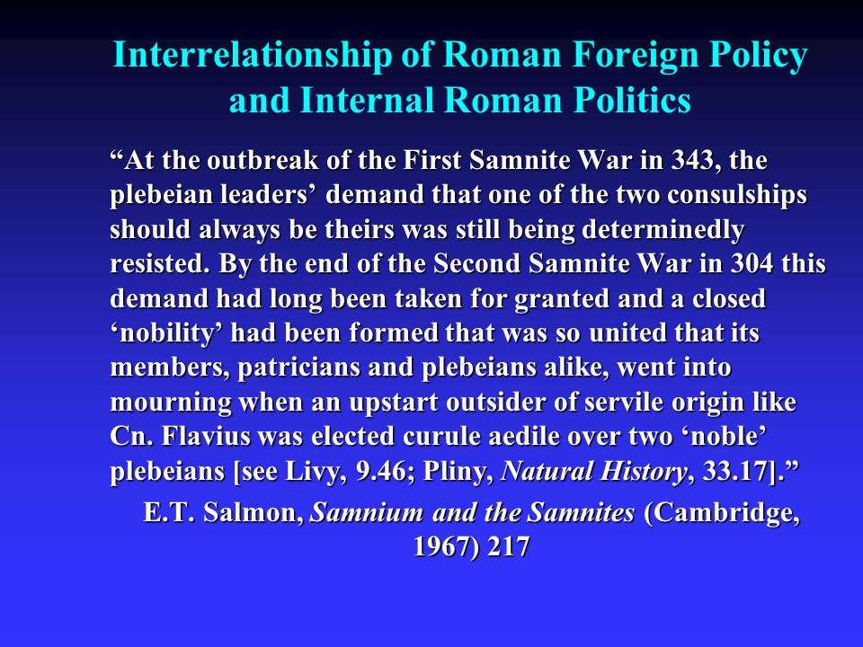 Interrelationship of Roman Foreign Policy and Internal Roman Politics At the outbreak of the First Samnite War in 343, the plebeian leaders' demand that one of the two consulships should always be theirs was still being determinedly resisted.