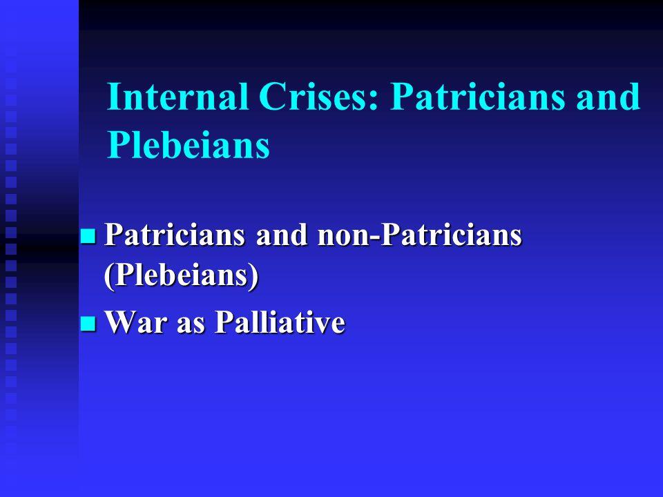Internal Crises: Patricians and Plebeians Patricians and non-Patricians (Plebeians) Patricians and non-Patricians (Plebeians) War as Palliative War as Palliative
