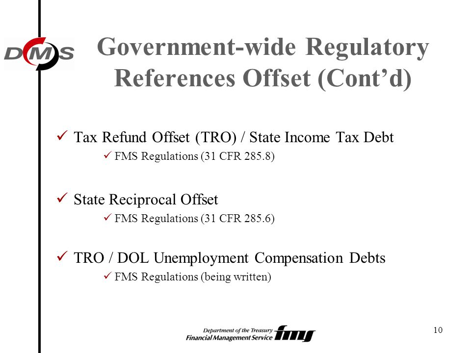 10 Government-wide Regulatory References Offset (Cont'd) Tax Refund Offset (TRO) / State Income Tax Debt FMS Regulations (31 CFR 285.8) State Reciproc