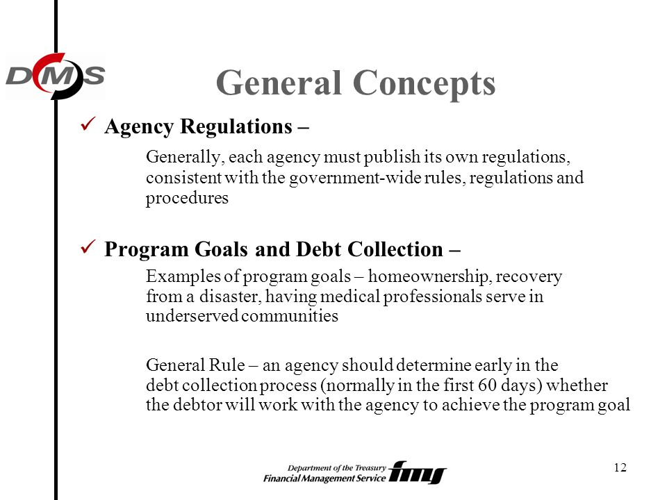 12 General Concepts Agency Regulations – Generally, each agency must publish its own regulations, consistent with the government-wide rules, regulatio