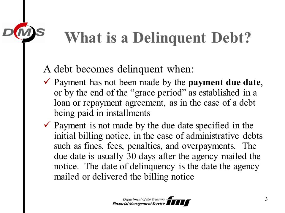 "3 What is a Delinquent Debt? A debt becomes delinquent when: Payment has not been made by the payment due date, or by the end of the ""grace period"" as"