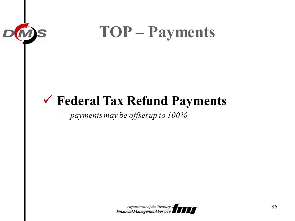 36 TOP – Payments Federal Tax Refund Payments – payments may be offset up to 100%