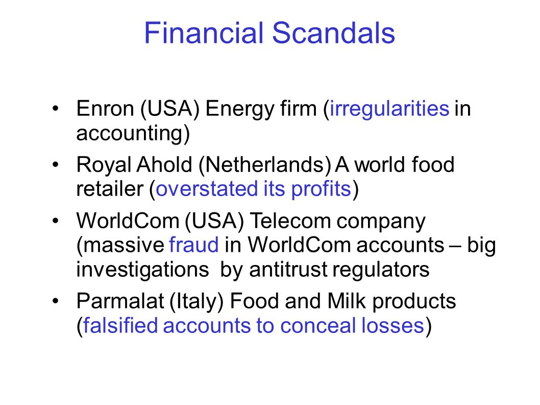 Financial Scandals Enron (USA) Energy firm (irregularities in accounting) Royal Ahold (Netherlands) A world food retailer (overstated its profits) WorldCom (USA) Telecom company (massive fraud in WorldCom accounts – big investigations by antitrust regulators Parmalat (Italy) Food and Milk products (falsified accounts to conceal losses)