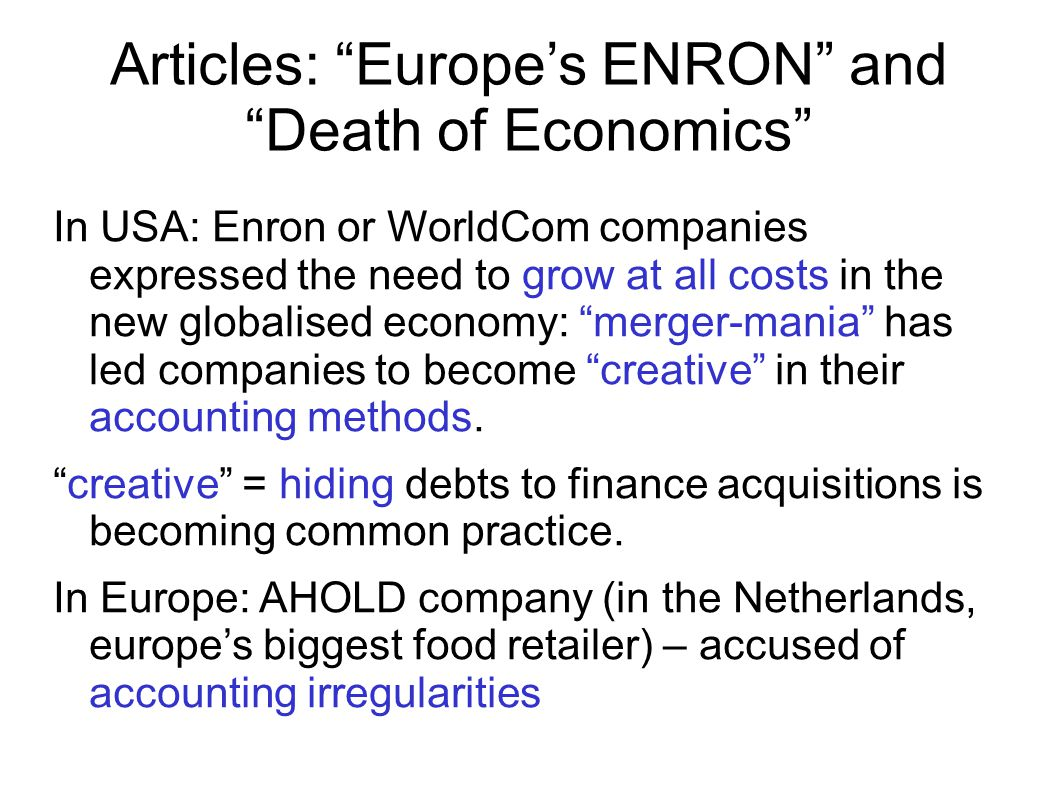 Articles: Europe's ENRON and Death of Economics In USA: Enron or WorldCom companies expressed the need to grow at all costs in the new globalised economy: merger-mania has led companies to become creative in their accounting methods.