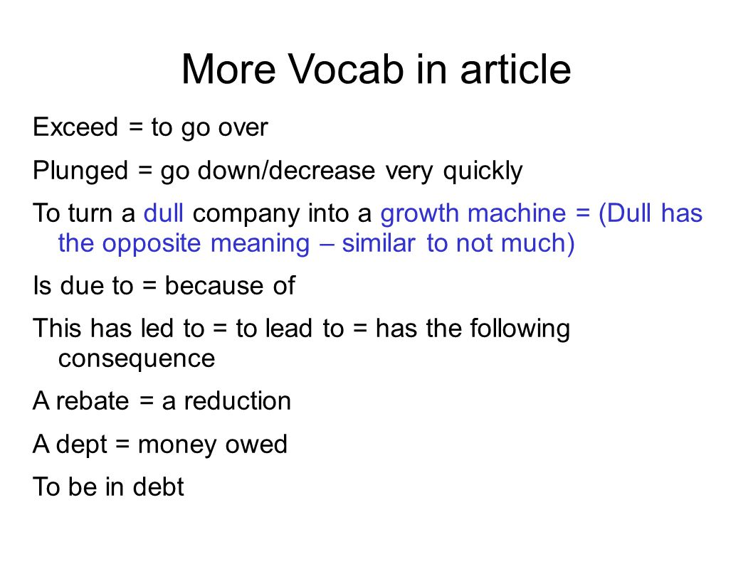 More Vocab in article Exceed = to go over Plunged = go down/decrease very quickly To turn a dull company into a growth machine = (Dull has the opposite meaning – similar to not much) Is due to = because of This has led to = to lead to = has the following consequence A rebate = a reduction A dept = money owed To be in debt