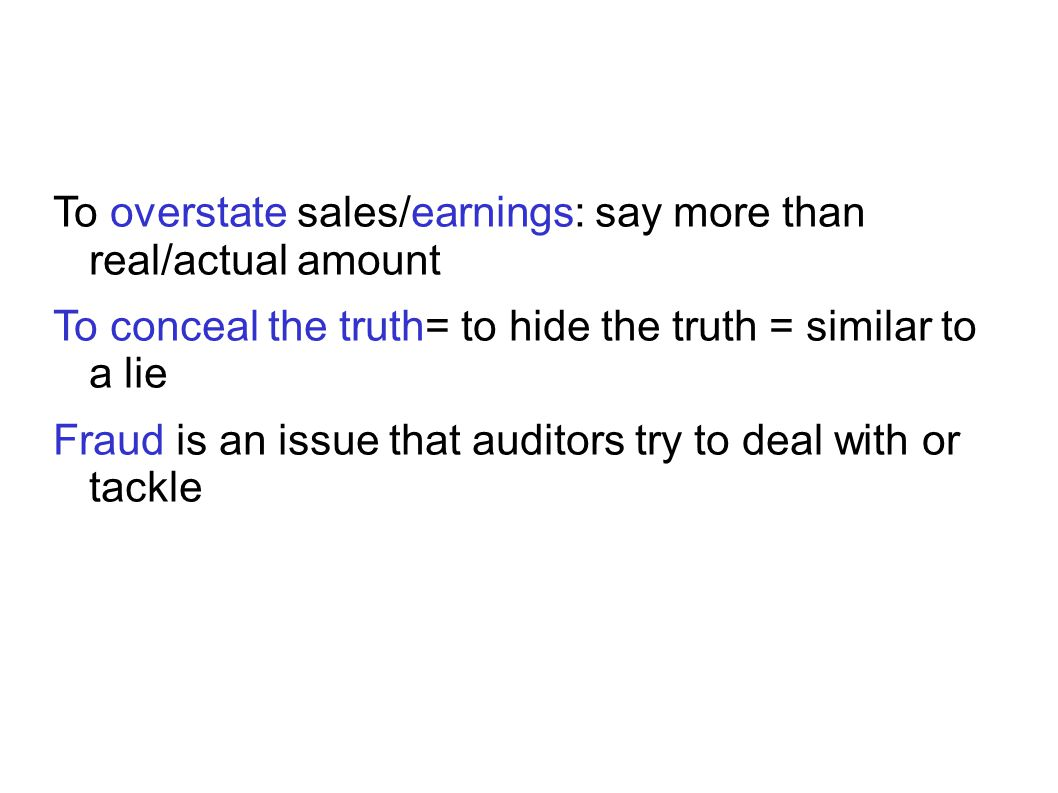 To overstate sales/earnings: say more than real/actual amount To conceal the truth= to hide the truth = similar to a lie Fraud is an issue that auditors try to deal with or tackle