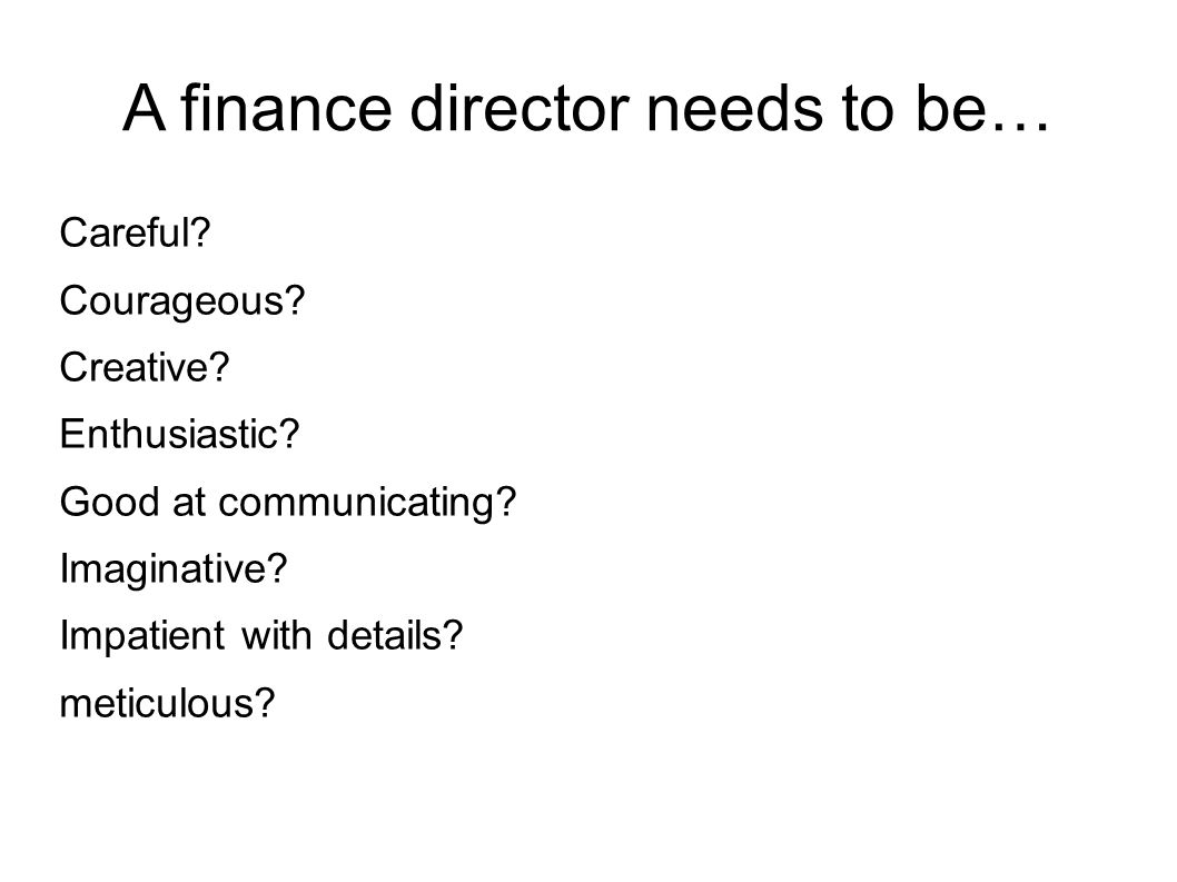 A finance director needs to be… Careful. Courageous.