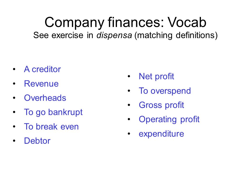 Company finances: Vocab See exercise in dispensa (matching definitions) A creditor Revenue Overheads To go bankrupt To break even Debtor Net profit To overspend Gross profit Operating profit expenditure