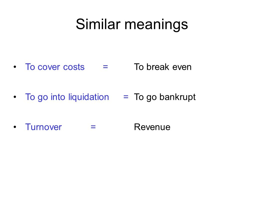 Similar meanings To cover costs = To go into liquidation = Turnover = To break even To go bankrupt Revenue