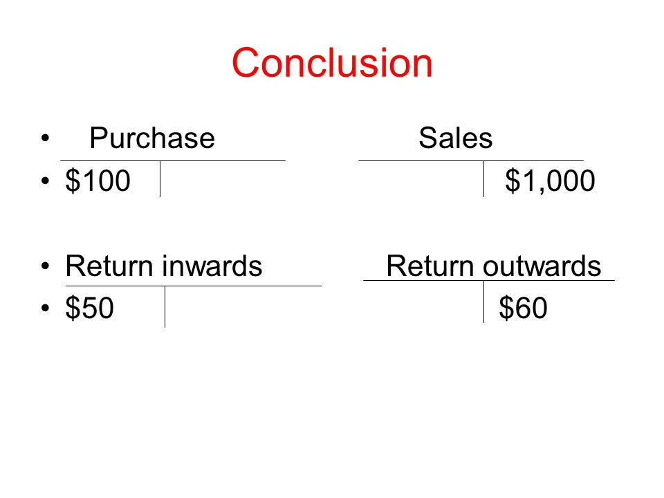 Conclusion Purchase Sales $100$1,000 Return inwards Return outwards $50 $60