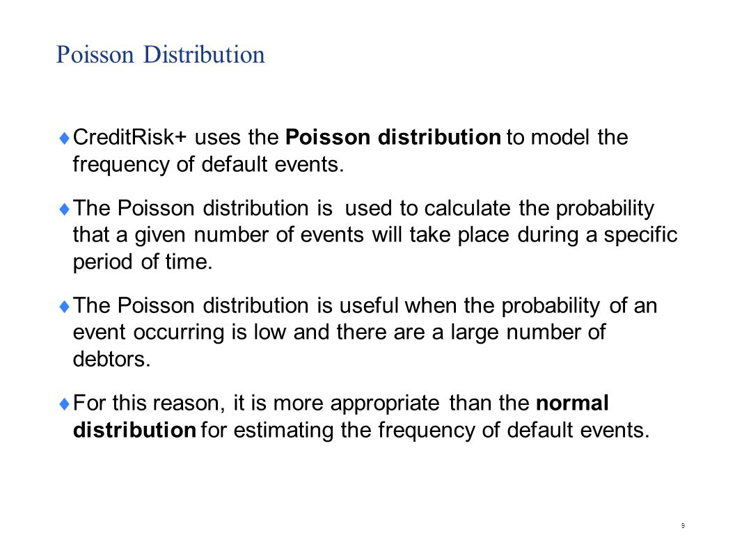 Poisson Distribution  CreditRisk+ uses the Poisson distribution to model the frequency of default events.  The Poisson distribution is used to calcu