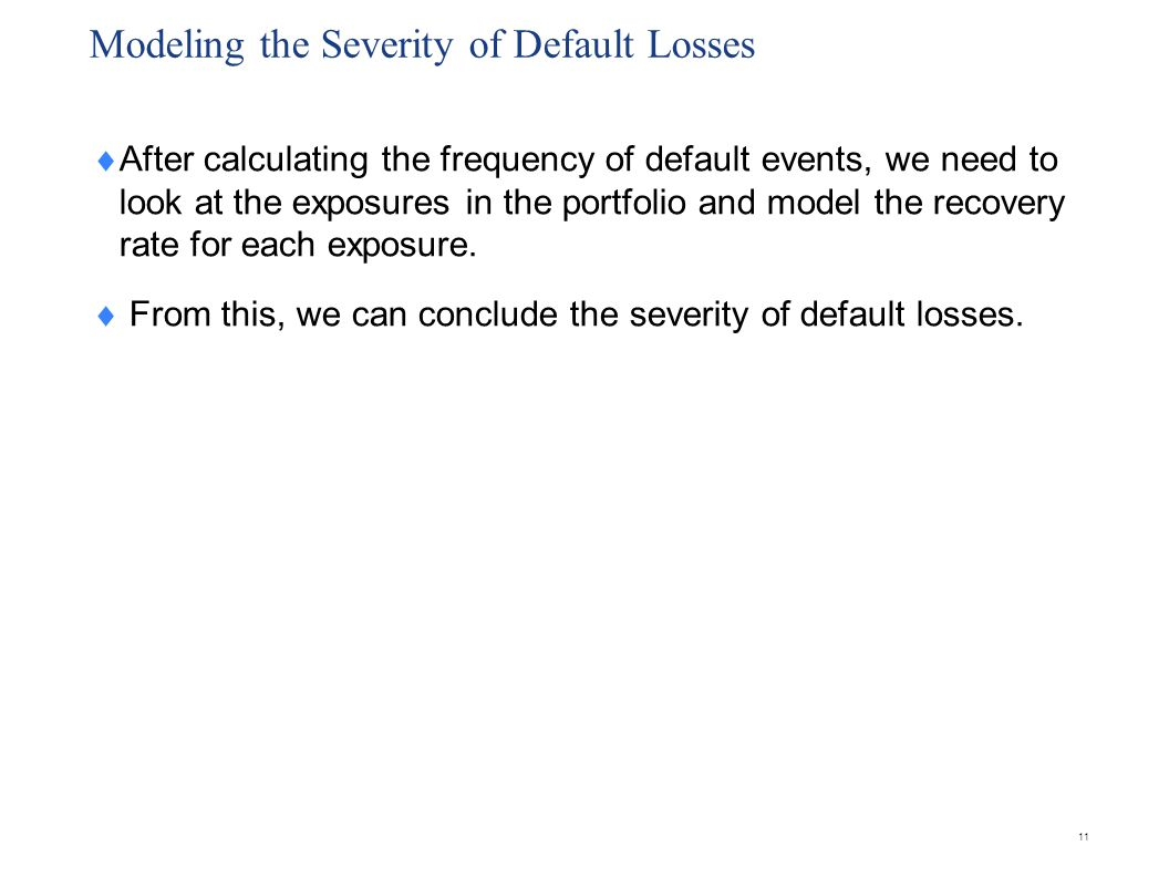 Modeling the Severity of Default Losses  After calculating the frequency of default events, we need to look at the exposures in the portfolio and mod