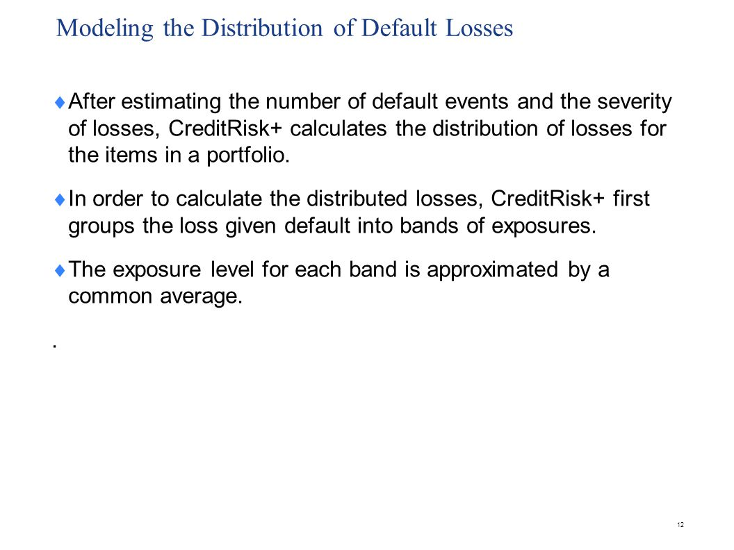 Modeling the Distribution of Default Losses  After estimating the number of default events and the severity of losses, CreditRisk+ calculates the dis