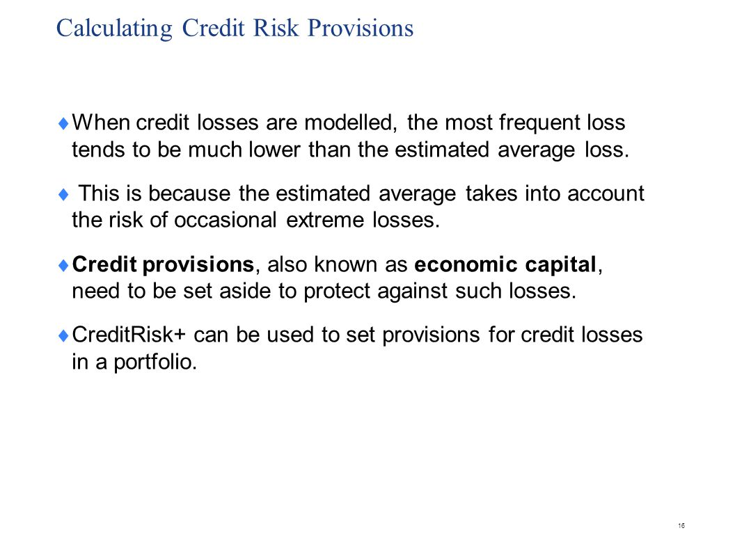 Calculating Credit Risk Provisions  When credit losses are modelled, the most frequent loss tends to be much lower than the estimated average loss. 
