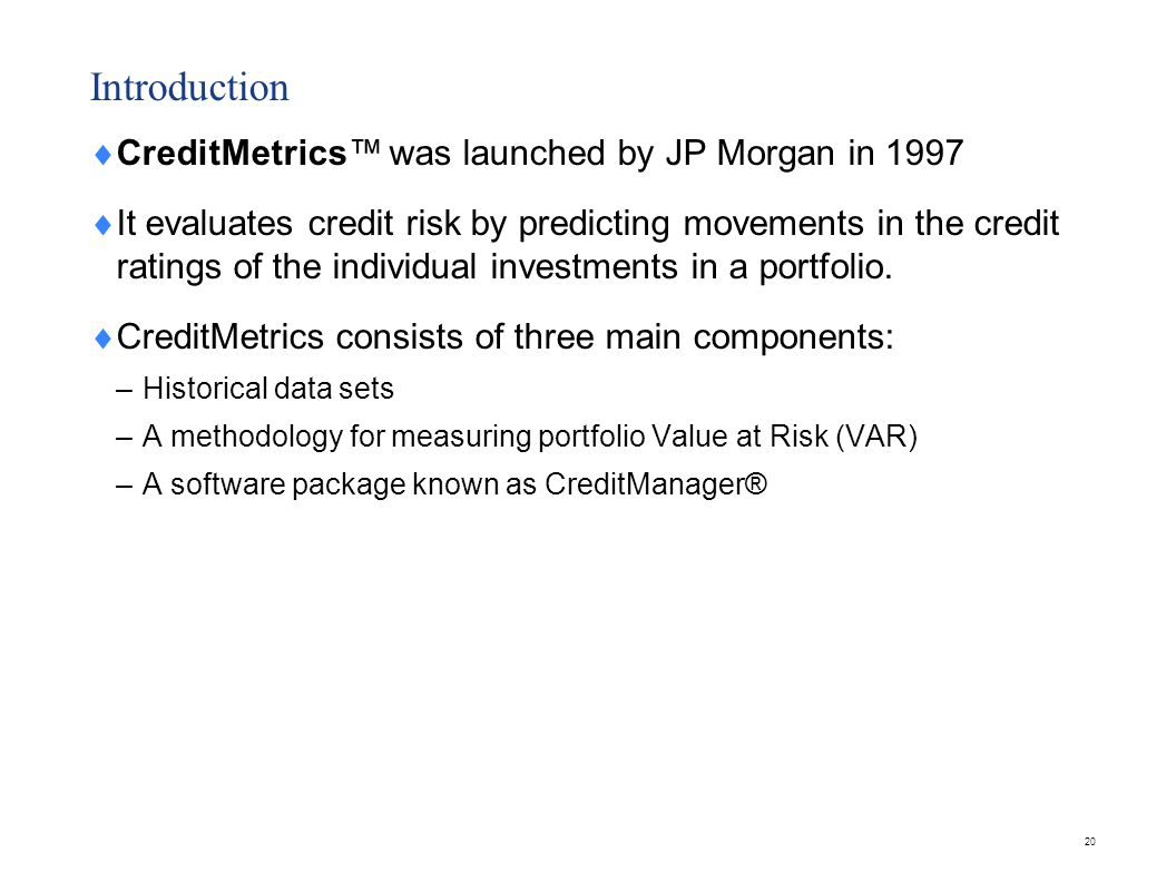Introduction  CreditMetrics™ was launched by JP Morgan in 1997  It evaluates credit risk by predicting movements in the credit ratings of the indivi