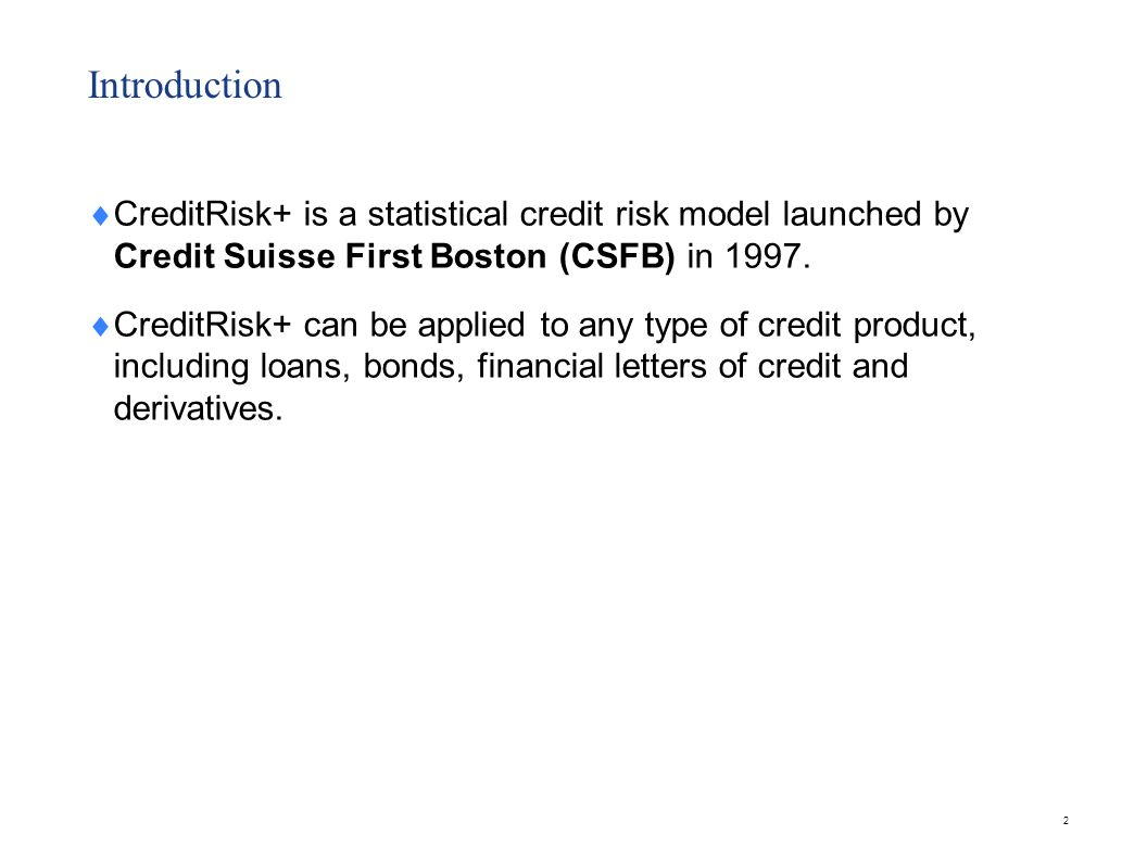 Introduction  CreditRisk+ is a statistical credit risk model launched by Credit Suisse First Boston (CSFB) in 1997.  CreditRisk+ can be applied to a