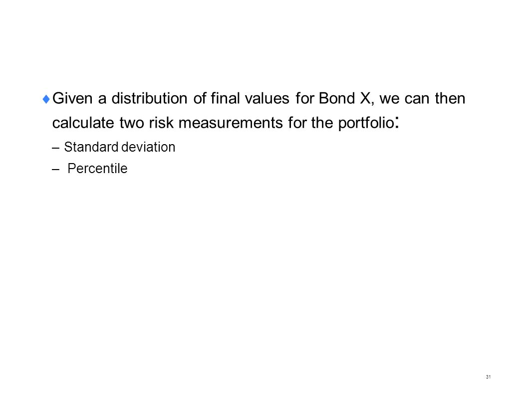  Given a distribution of final values for Bond X, we can then calculate two risk measurements for the portfolio : – Standard deviation – Percentile 3