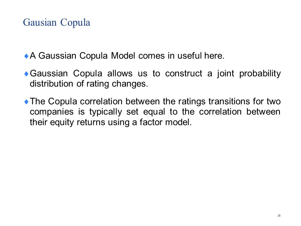 35 Gausian Copula  A Gaussian Copula Model comes in useful here.  Gaussian Copula allows us to construct a joint probability distribution of rating