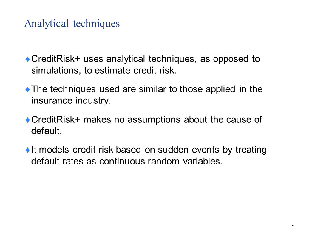 Analytical techniques  CreditRisk+ uses analytical techniques, as opposed to simulations, to estimate credit risk.  The techniques used are similar