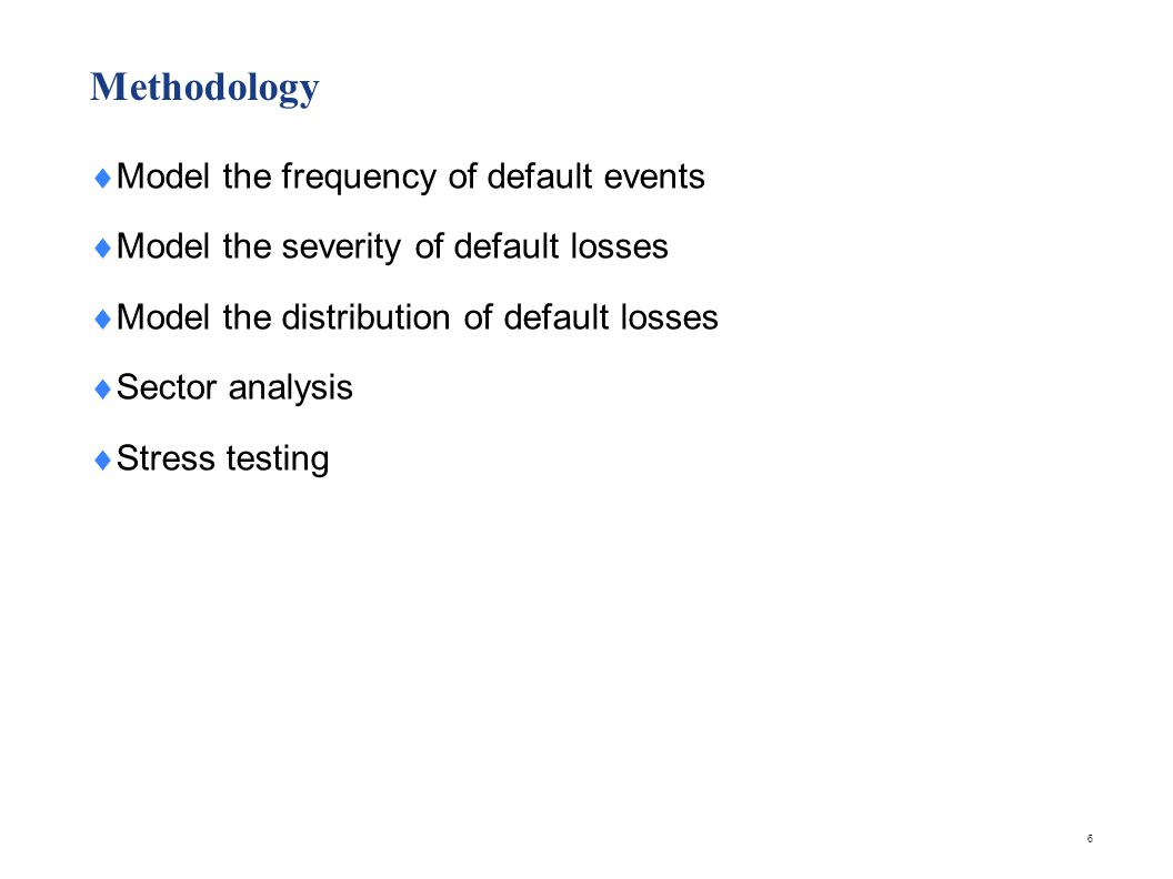 Methodology  Model the frequency of default events  Model the severity of default losses  Model the distribution of default losses  Sector analysi