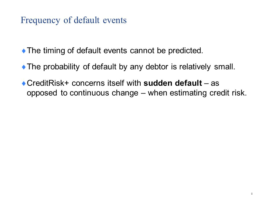 Frequency of default events  The timing of default events cannot be predicted.  The probability of default by any debtor is relatively small.  Cred
