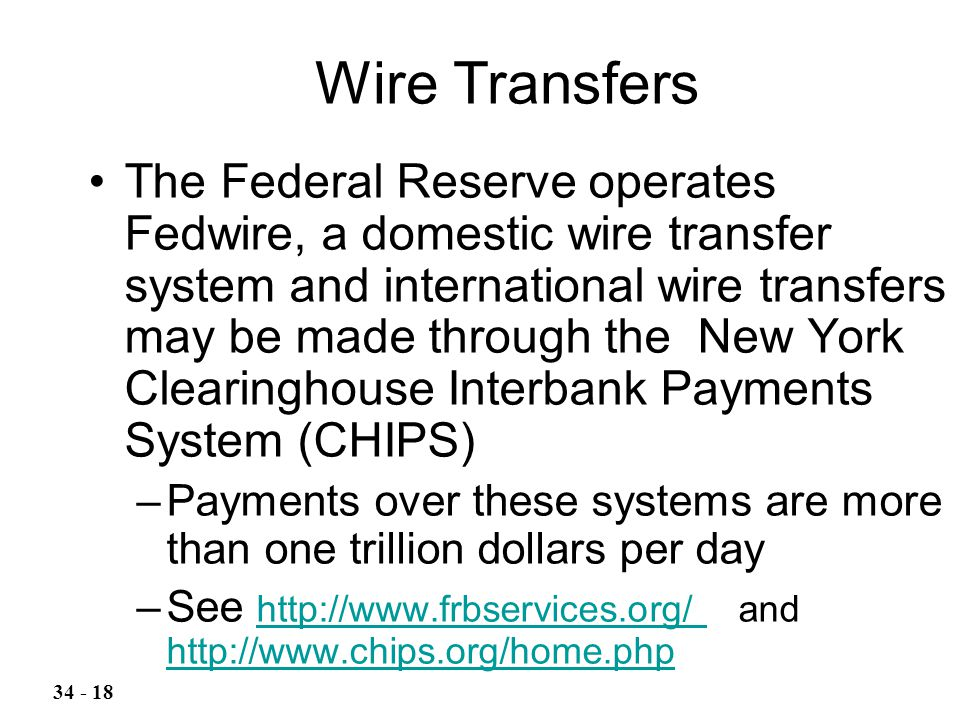 The Federal Reserve operates Fedwire, a domestic wire transfer system and international wire transfers may be made through the New York Clearinghouse Interbank Payments System (CHIPS) –Payments over these systems are more than one trillion dollars per day –See http://www.frbservices.org/ and http://www.chips.org/home.php http://www.frbservices.org/ http://www.chips.org/home.php Wire Transfers 34 - 18