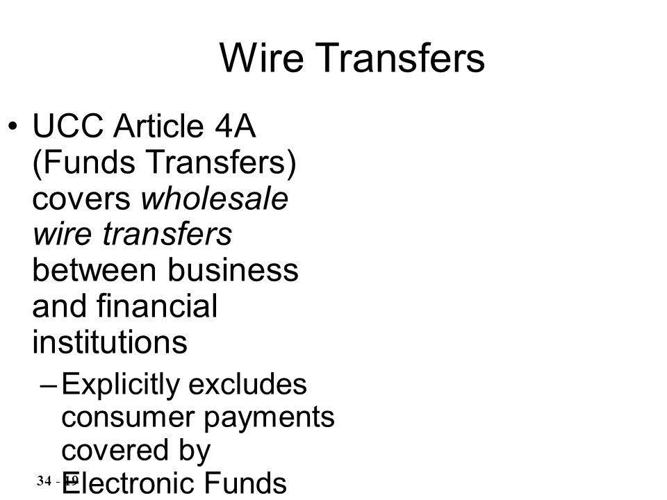 UCC Article 4A (Funds Transfers) covers wholesale wire transfers between business and financial institutions –Explicitly excludes consumer payments covered by Electronic Funds Transfer Act Wire Transfers 34 - 19