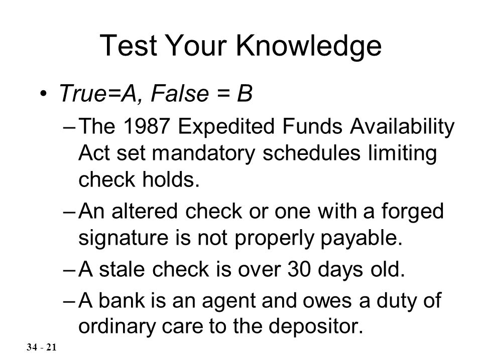 Test Your Knowledge True=A, False = B –The 1987 Expedited Funds Availability Act set mandatory schedules limiting check holds.