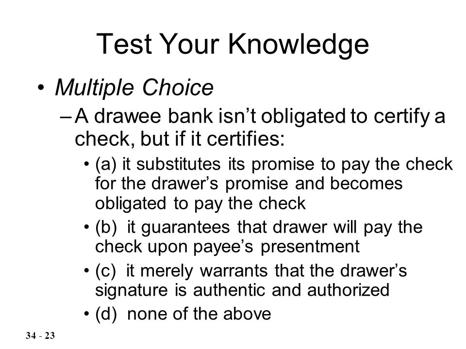 Test Your Knowledge Multiple Choice –A drawee bank isn't obligated to certify a check, but if it certifies: (a) it substitutes its promise to pay the check for the drawer's promise and becomes obligated to pay the check (b) it guarantees that drawer will pay the check upon payee's presentment (c) it merely warrants that the drawer's signature is authentic and authorized (d) none of the above 34 - 23