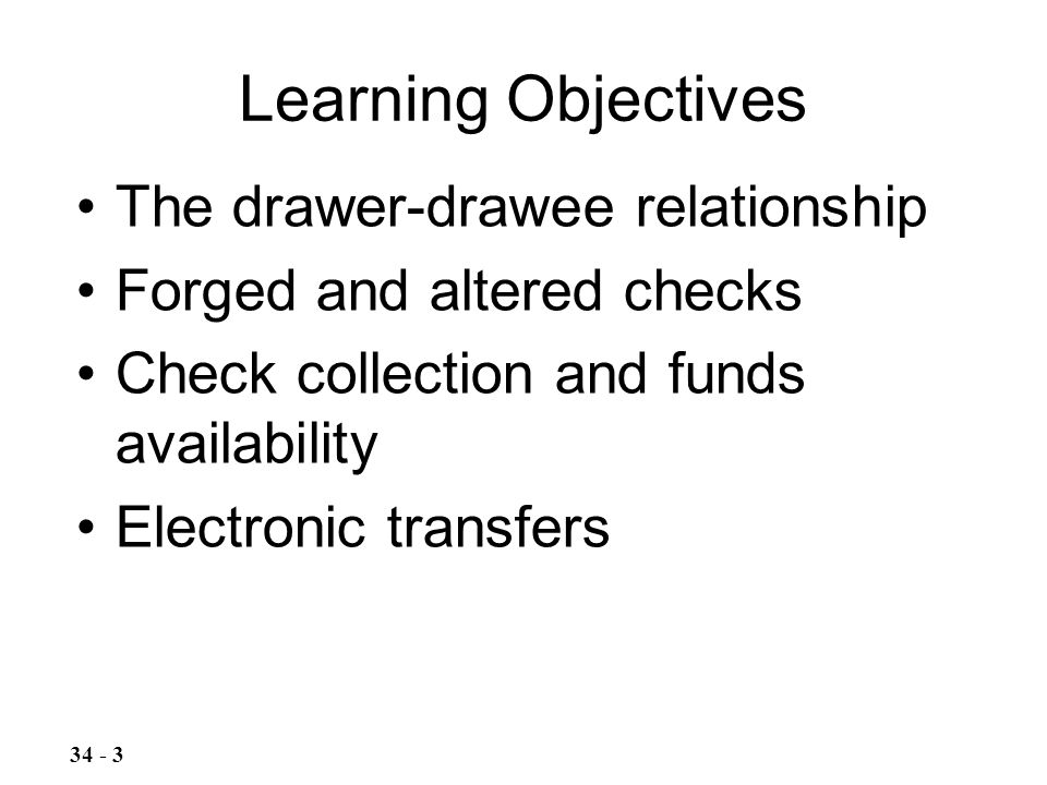 Learning Objectives The drawer-drawee relationship Forged and altered checks Check collection and funds availability Electronic transfers 34 - 3