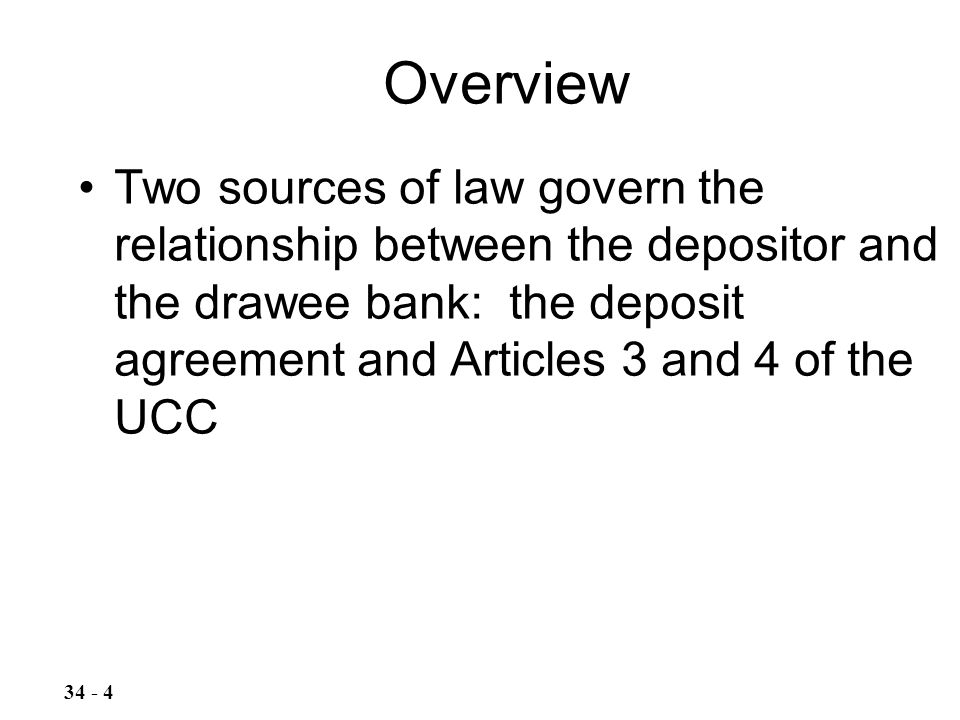 Two sources of law govern the relationship between the depositor and the drawee bank: the deposit agreement and Articles 3 and 4 of the UCC Overview 34 - 4