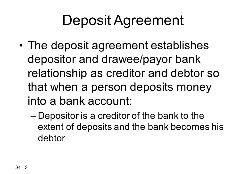 The deposit agreement establishes depositor and drawee/payor bank relationship as creditor and debtor so that when a person deposits money into a bank account: –Depositor is a creditor of the bank to the extent of deposits and the bank becomes his debtor Deposit Agreement 34 - 5