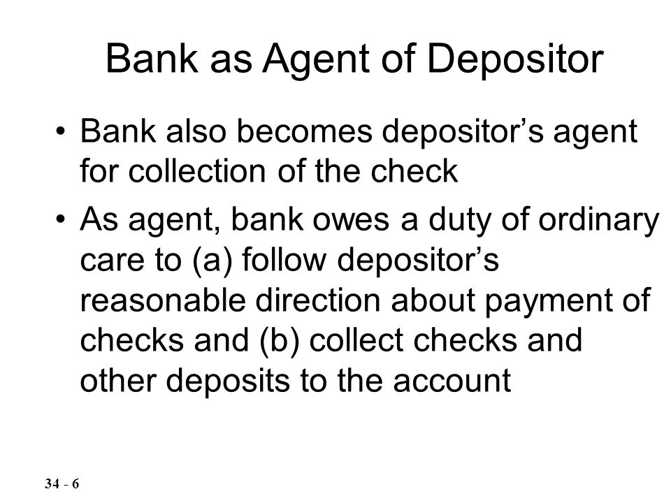 Bank also becomes depositor's agent for collection of the check As agent, bank owes a duty of ordinary care to (a) follow depositor's reasonable direction about payment of checks and (b) collect checks and other deposits to the account Bank as Agent of Depositor 34 - 6