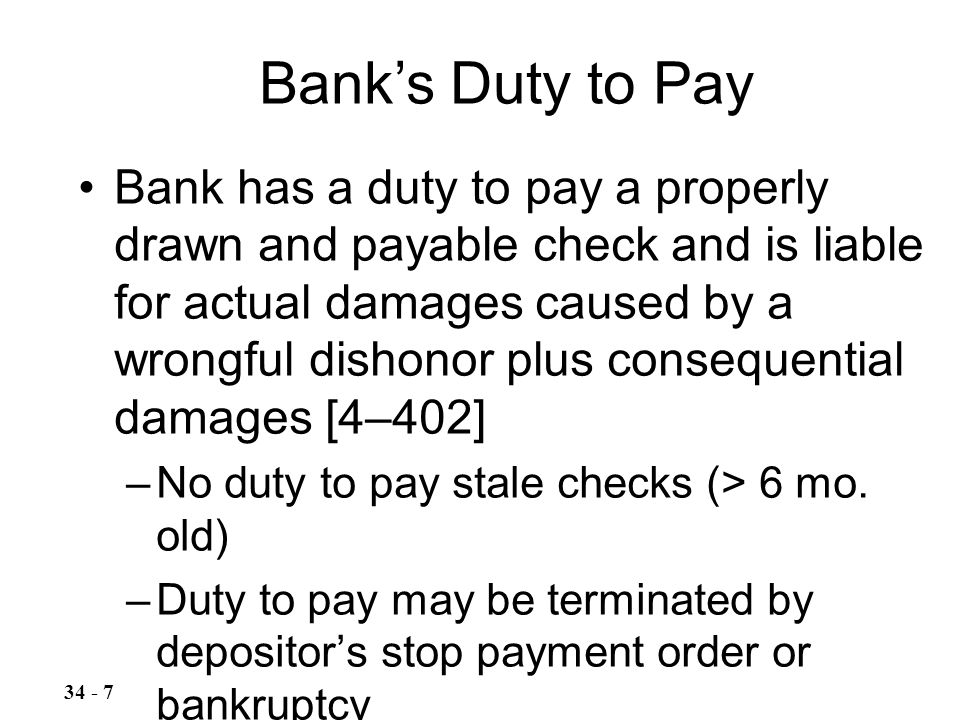 Bank has a duty to pay a properly drawn and payable check and is liable for actual damages caused by a wrongful dishonor plus consequential damages [4–402] –No duty to pay stale checks (> 6 mo.