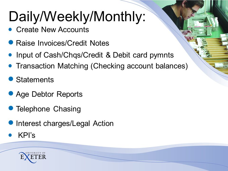 Daily/Weekly/Monthly: Create New Accounts Raise Invoices/Credit Notes Input of Cash/Chqs/Credit & Debit card pymnts Transaction Matching (Checking account balances) Statements Age Debtor Reports Telephone Chasing Interest charges/Legal Action KPI's