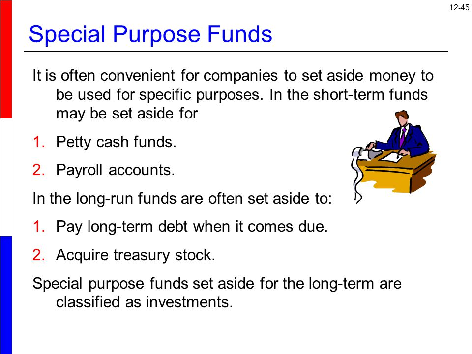 12-45 Special Purpose Funds It is often convenient for companies to set aside money to be used for specific purposes.