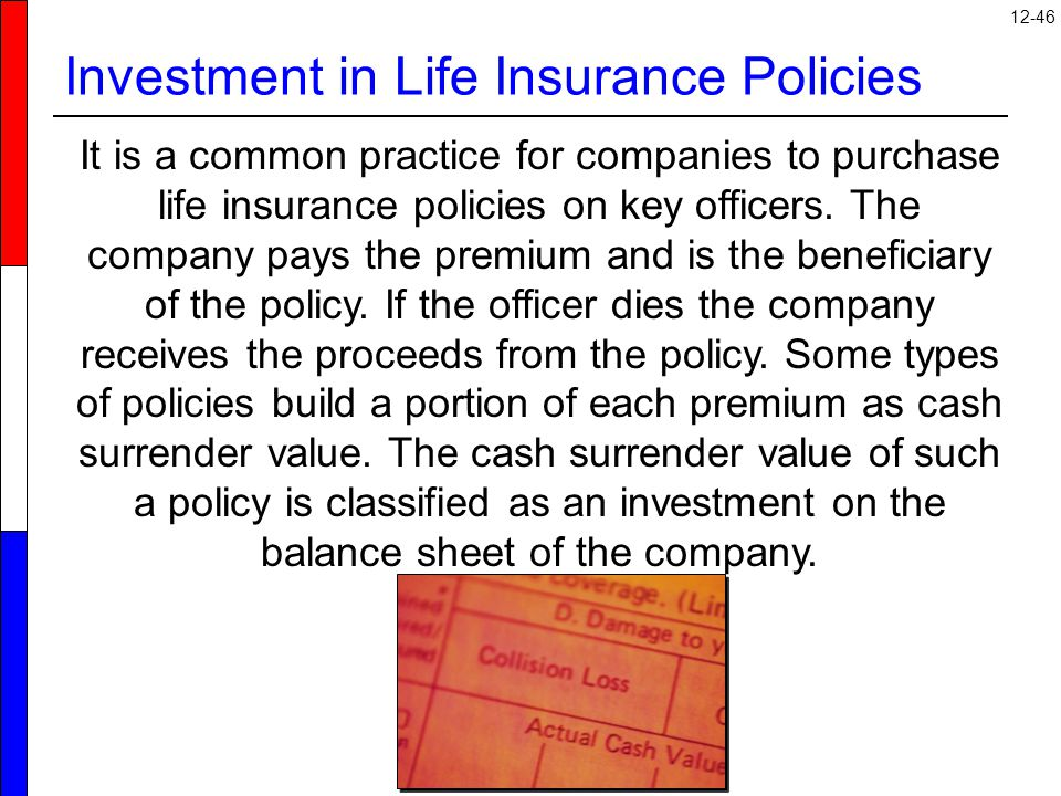 12-46 Investment in Life Insurance Policies It is a common practice for companies to purchase life insurance policies on key officers.