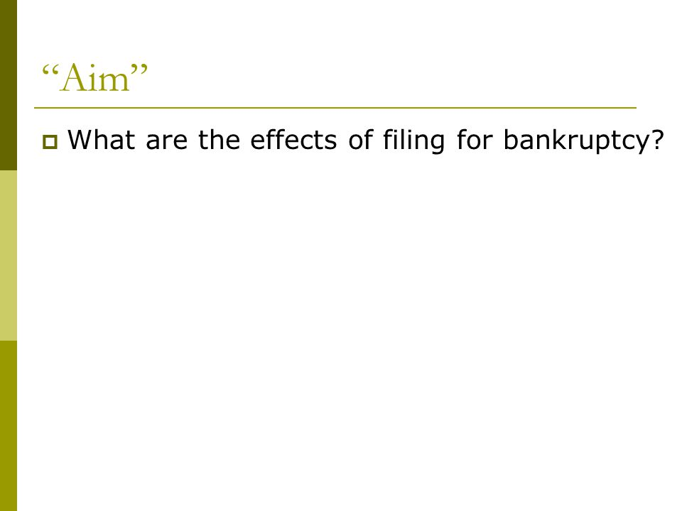 Aim  What are the effects of filing for bankruptcy