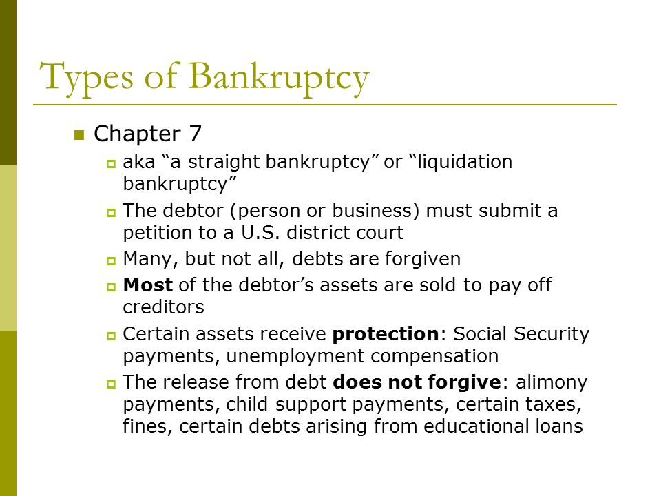 Types of Bankruptcy Chapter 7  aka a straight bankruptcy or liquidation bankruptcy  The debtor (person or business) must submit a petition to a U.S.