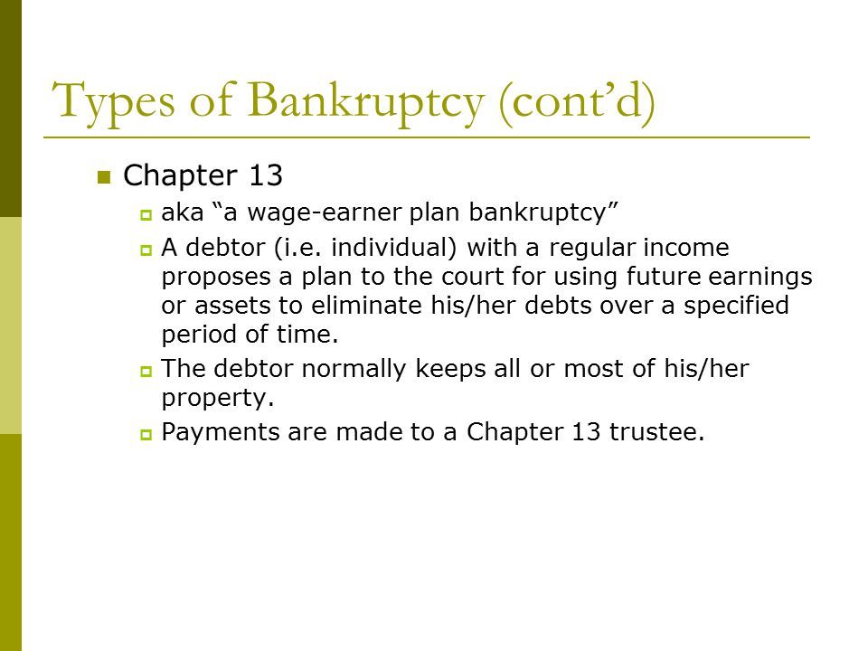 Types of Bankruptcy (cont'd) Chapter 13  aka a wage-earner plan bankruptcy  A debtor (i.e.