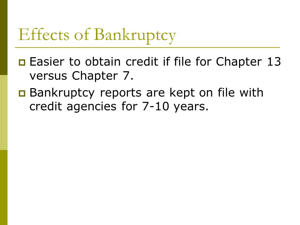Effects of Bankruptcy  Easier to obtain credit if file for Chapter 13 versus Chapter 7.