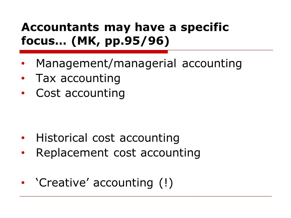 Accountants may have a specific focus… (MK, pp.95/96) Management/managerial accounting Tax accounting Cost accounting Historical cost accounting Replacement cost accounting 'Creative' accounting (!)