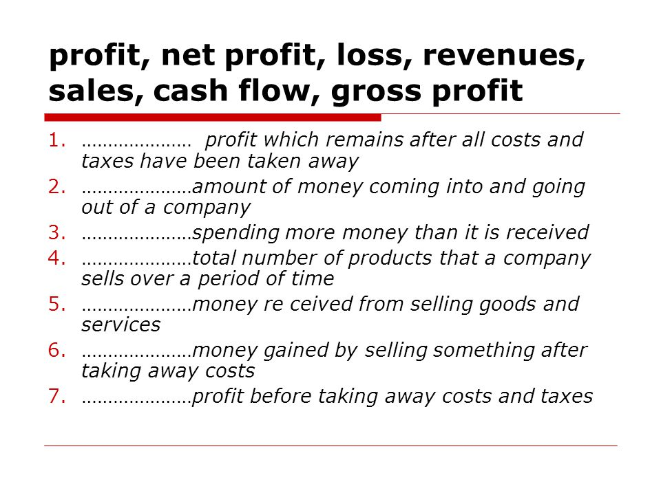 profit, net profit, loss, revenues, sales, cash flow, gross profit 1.………………… profit which remains after all costs and taxes have been taken away 2.…………………amount of money coming into and going out of a company 3.…………………spending more money than it is received 4.…………………total number of products that a company sells over a period of time 5.…………………money re ceived from selling goods and services 6.…………………money gained by selling something after taking away costs 7.…………………profit before taking away costs and taxes