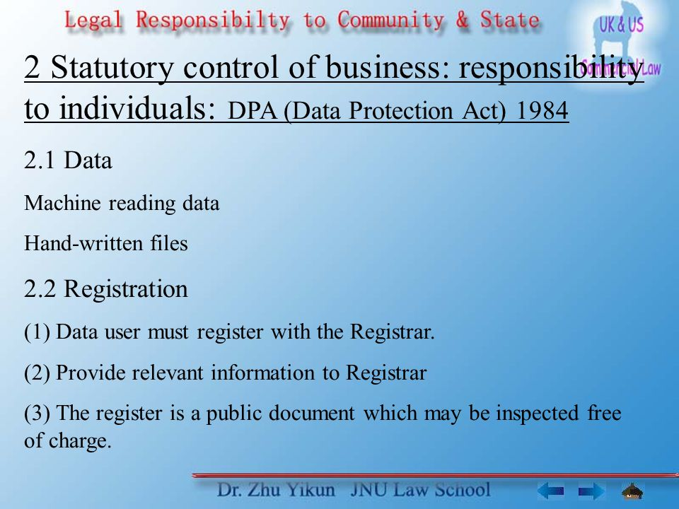 2 Statutory control of business: responsibility to individuals: DPA (Data Protection Act) 1984 2.1 Data Machine reading data Hand-written files 2.2 Registration (1) Data user must register with the Registrar.