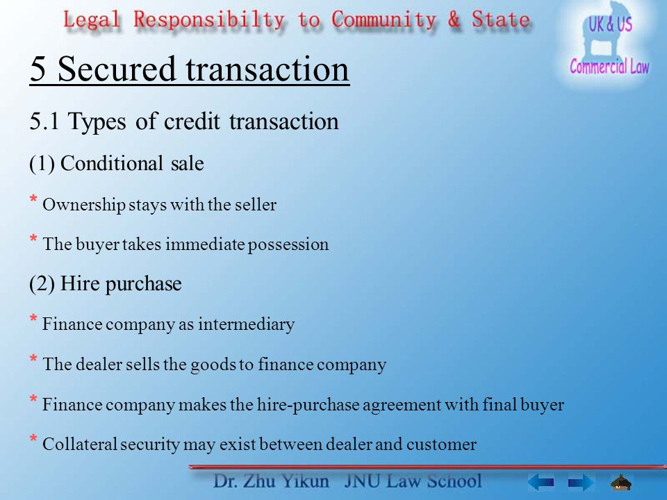 5 Secured transaction 5.1 Types of credit transaction (1) Conditional sale * Ownership stays with the seller * The buyer takes immediate possession (2) Hire purchase * Finance company as intermediary * The dealer sells the goods to finance company * Finance company makes the hire-purchase agreement with final buyer * Collateral security may exist between dealer and customer