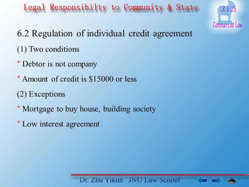 6.2 Regulation of individual credit agreement (1) Two conditions * Debtor is not company * Amount of credit is $15000 or less (2) Exceptions * Mortgage to buy house, building society * Low interest agreement