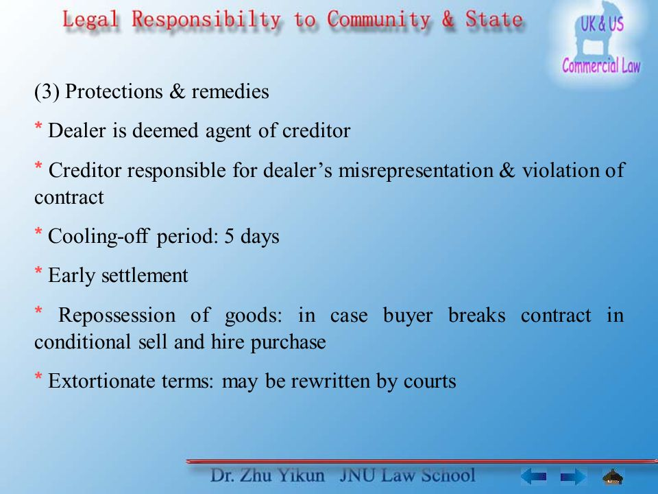 (3) Protections & remedies * Dealer is deemed agent of creditor * Creditor responsible for dealer's misrepresentation & violation of contract * Cooling-off period: 5 days * Early settlement * Repossession of goods: in case buyer breaks contract in conditional sell and hire purchase * Extortionate terms: may be rewritten by courts