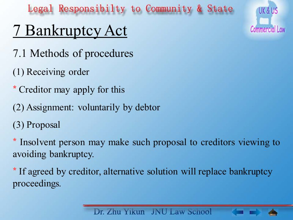 7 Bankruptcy Act 7.1 Methods of procedures (1) Receiving order * Creditor may apply for this (2) Assignment: voluntarily by debtor (3) Proposal * Insolvent person may make such proposal to creditors viewing to avoiding bankruptcy.