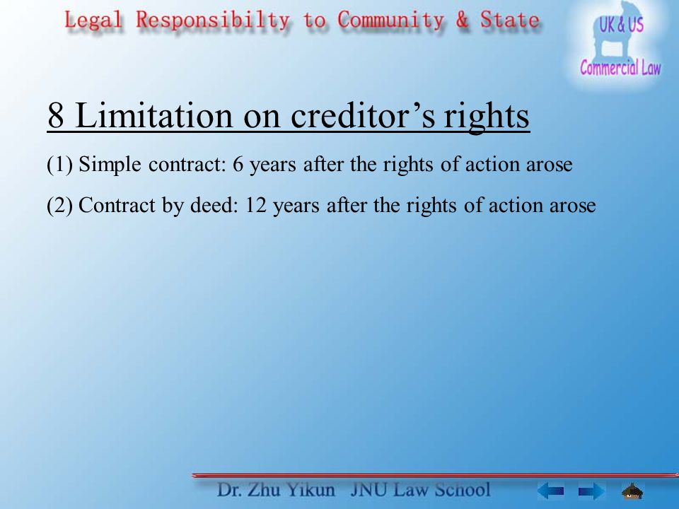 8 Limitation on creditor's rights (1) Simple contract: 6 years after the rights of action arose (2) Contract by deed: 12 years after the rights of action arose