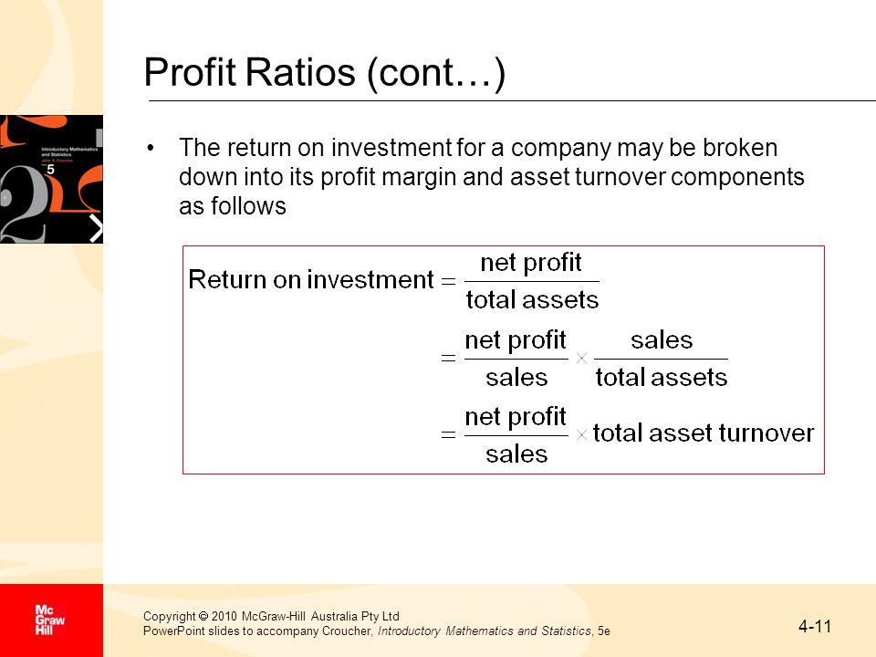 4-11 Copyright  2010 McGraw-Hill Australia Pty Ltd PowerPoint slides to accompany Croucher, Introductory Mathematics and Statistics, 5e Profit Ratios (cont…) The return on investment for a company may be broken down into its profit margin and asset turnover components as follows